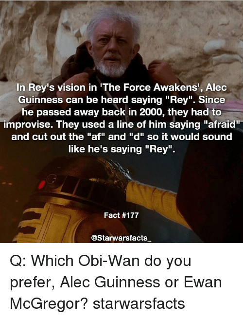 """Obie: In Rey's vision in """"The Force Awakens', Alec  Guinness can be heard saying """"Rey"""". Since  he passed away back in 2000, they had to  improvise. They used a line of him saying """"afraid""""  and cut out the """"af"""" and """"d"""" so it would sound  like he's saying """"Rey"""".  Fact #177  @Starwarsfacts Q: Which Obi-Wan do you prefer, Alec Guinness or Ewan McGregor? starwarsfacts"""