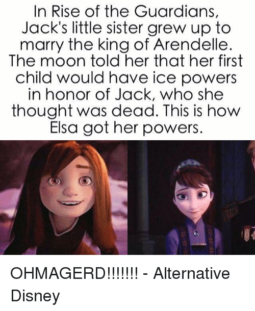 Disney, Elsa, and Memes: In Rise of the Guardians,  Jack's little sister grew up to  marry the king of Arendelle  The moon told her that her first  child would have ice powers  in honor of Jack, who she  thought was dead. This is how  Elsa got her powers. OHMAGERD!!!!!!! - Alternative Disney