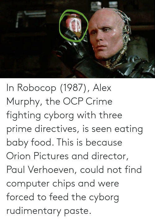 cyborg: In Robocop (1987), Alex Murphy, the OCP Crime fighting cyborg with three prime directives, is seen eating baby food. This is because Orion Pictures and director, Paul Verhoeven, could not find computer chips and were forced to feed the cyborg rudimentary paste.