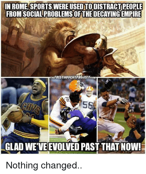 Empire: IN ROMELSPORTS WERE USEDTODISTRACTIPEOPLE  FROM SOCIAL PROBLEMS OF THE DECAYING EMPIRE  HEFREETHOUCHTPROJECT.coM  GLADWEVEEVOLVED PAST THATNOW! Nothing changed..