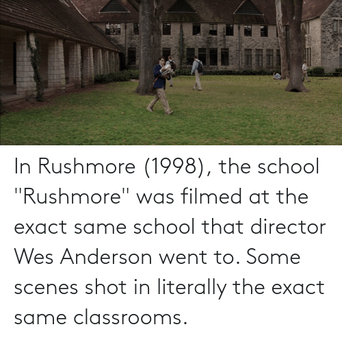 """scenes: In Rushmore (1998), the school """"Rushmore"""" was filmed at the exact same school that director Wes Anderson went to. Some scenes shot in literally the exact same classrooms."""