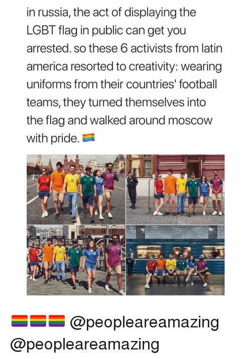 America, Football, and Lgbt: in russia, the act of displaying the  LGBT flag in public can get you  arrested. so these 6 activists from latin  america resorted to creativity: wearing  uniforms from their countries' football  teams, they turned themselves into  the flag and walked around moscow  with pride.  10 🏳️🌈🏳️🌈🏳️🌈 @peopleareamazing @peopleareamazing