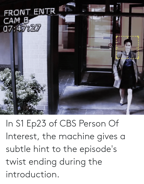 episodes: In S1 Ep23 of CBS Person Of Interest, the machine gives a subtle hint to the episode's twist ending during the introduction.
