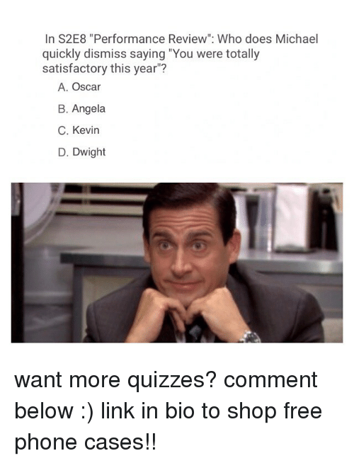 "Memes, Phone, and Free: In S2E8 ""Performance Review"": Who does Michael  quickly dismiss saying ""You were totally  satisfactory this year""?  A. Oscar  B. Angela  C. Kevin  D. Dwight want more quizzes? comment below :) link in bio to shop free phone cases!!"