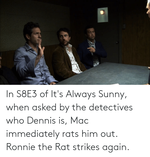 sunny: In S8E3 of It's Always Sunny, when asked by the detectives who Dennis is, Mac immediately rats him out. Ronnie the Rat strikes again.