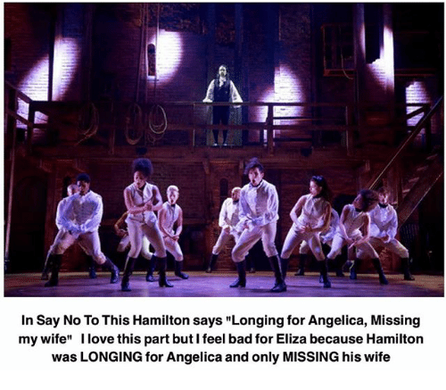 """Bad, Love, and Memes: In Say No To This Hamilton says """"Longing for Angelica, Missing  my wife"""" I love this partbuti feel bad for Eliza because Hamilton  was LONGING for Angelica and only MISSING his wife"""