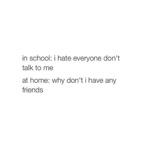 Girl Memes: in school: i hate everyone don't  talk to me  at home: why don't i have any  friends
