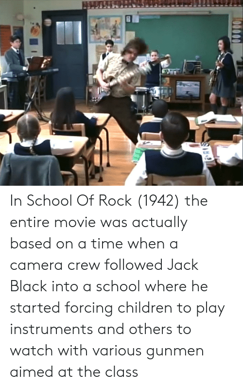 School of Rock: In School Of Rock (1942) the entire movie was actually based on a time when a camera crew followed Jack Black into a school where he started forcing children to play instruments and others to watch with various gunmen aimed at the class