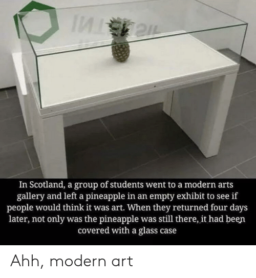 Exhibit: In Scotland, a group of students went to a modern arts  gallery and left a pineapple in an empty exhibit to see if  people would think it was art. When they returned four days  later, not only was the pineapple was still there, it had been  covered with a glass case Ahh, modern art