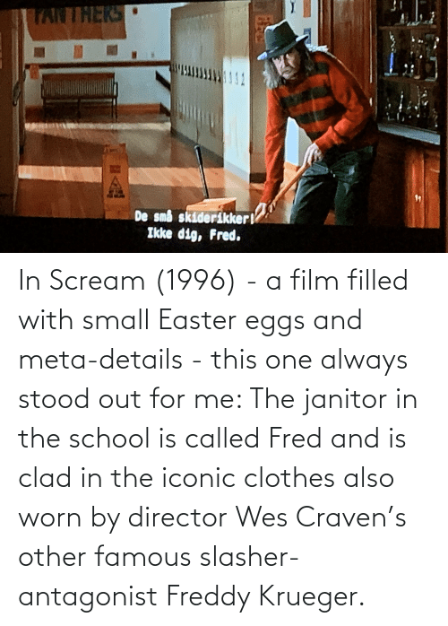 fred: In Scream (1996) - a film filled with small Easter eggs and meta-details - this one always stood out for me: The janitor in the school is called Fred and is clad in the iconic clothes also worn by director Wes Craven's other famous slasher-antagonist Freddy Krueger.