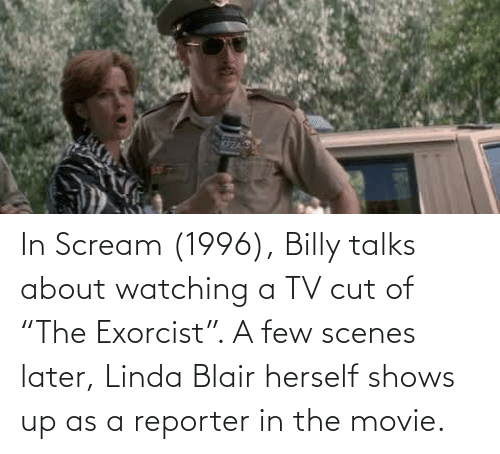 """scenes: In Scream (1996), Billy talks about watching a TV cut of """"The Exorcist"""". A few scenes later, Linda Blair herself shows up as a reporter in the movie."""