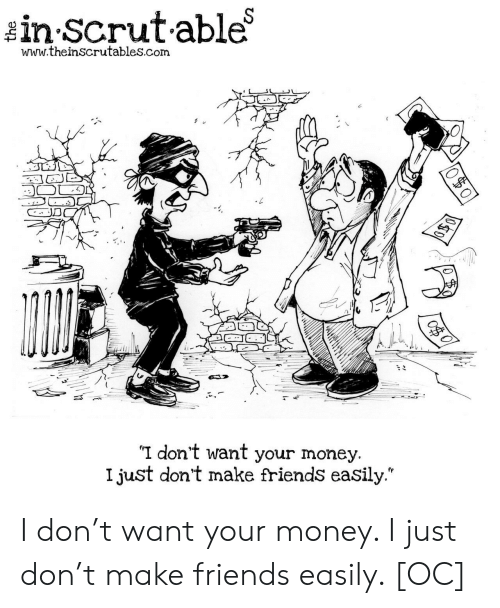 """Make Friends: in Scrutable  www.theinscrutables.com  I don't want your money.  I just don't make friends easily."""" I don't want your money. I just don't make friends easily. [OC]"""