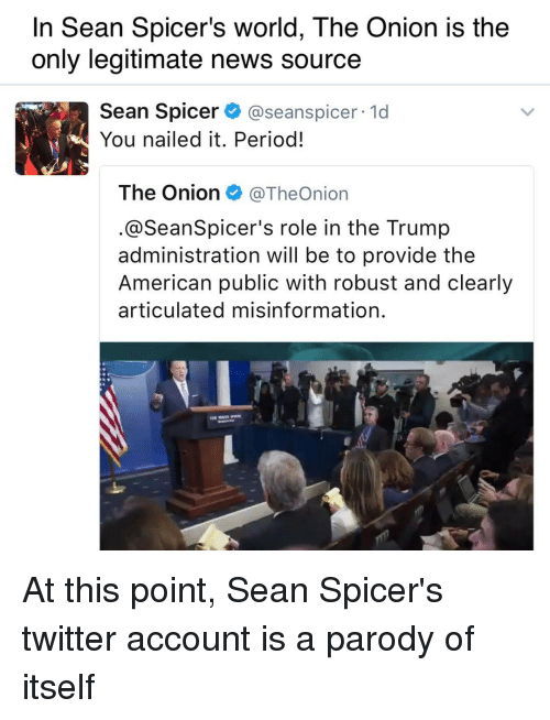 Memes, The Onion, and Onion: In Sean Spicer's world, The Onion is the  only legitimate news source  Sean Spicer  see anspicer. 1d  You nailed it. Period!  The Onion @TheOnion  @SeanSpicer's role in the Trump  administration will be to provide the  American public with robust and clearly  articulated misinformation. At this point, Sean Spicer's twitter account is a parody of itself