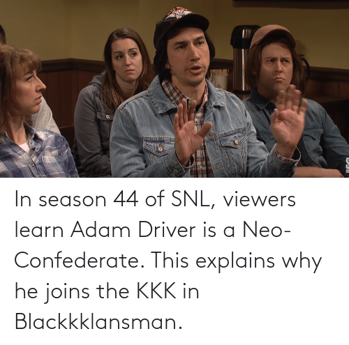 Adam Driver: In season 44 of SNL, viewers learn Adam Driver is a Neo-Confederate. This explains why he joins the KKK in Blackkklansman.