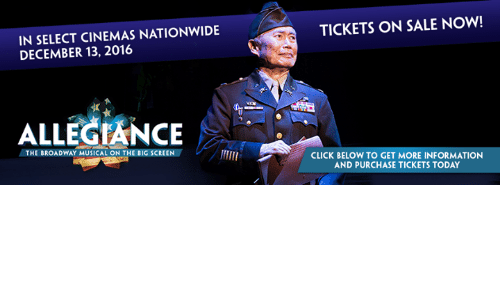 broadway musical: IN SELECT CINEMAS NATIONWIDE  DECEMBER 13, 2016  ALLEGIANCE  THE BROADWAY MUSICAL ON THE BIG SCREEN  TICKETS ON SALE NOW!  CLICK BELOW TO GET MORE INFORMATION  AND PURCHASE TICKETS TODAY