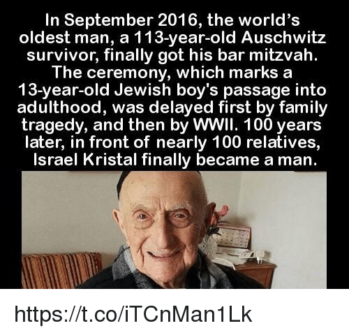 Anaconda, Family, and Survivor: In September 2016, the world's  oldest man, a 113-year-old Auschwitz  survivor, finally got his bar mitzvah.  The ceremony, which marks a  13-year-old Jewish boy's passage into  adulthood, was delayed first by family  tragedy, and then by WWII. 100 years  later, in front of nearly 100 relatives,  Israel Kristal finally became a man. https://t.co/iTCnMan1Lk