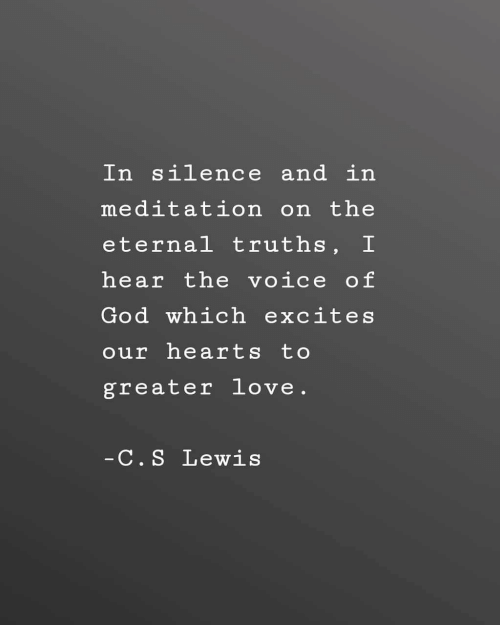 Meditation: In silence and in  meditation on the  eternal truths, I  hear the voice of  God which excites  our hearts to  greater love.  C. S Lewis