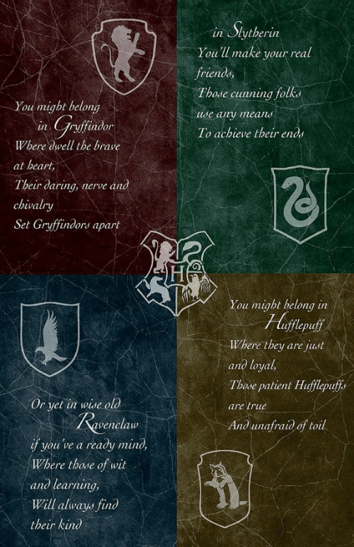 ravenclaw: in Siytherin  You'll make your real  frienдs,  Those cunning folks  You might belong  Use any means  in Grsfinder  To achieve their ends  Where dwell the brave  at heart,  Their дaring, nerve and  chivalry  Set Gryffindors apart  You might belong in  Huflepuff  Where they are just  апд loyal,  Those patient Hufflepuffs  Or yet in wise old  are true  Ravenclaw  Anд ипаfraiд of toil  if you've a ready mind,  Where those of wit  апд learning,  Will always find  their kind