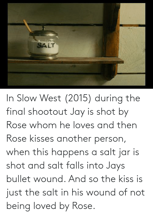 Jays: In Slow West (2015) during the final shootout Jay is shot by Rose whom he loves and then Rose kisses another person, when this happens a salt jar is shot and salt falls into Jays bullet wound. And so the kiss is just the salt in his wound of not being loved by Rose.