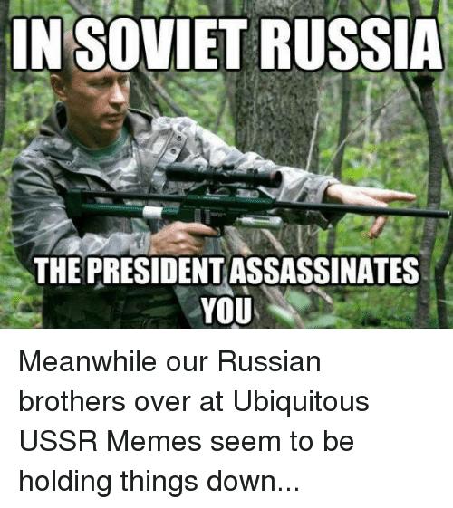 Meme, Memes, and Assertive American History: IN SOVIETRUSSIA  THE PRESIDENTASSASSINATES  YOU Meanwhile our Russian brothers over at Ubiquitous USSR Memes seem to be holding things down...