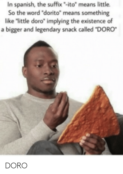 "snack: In spanish, the suffix-ito"" means little.  So the word ""dorito"" means something  like ""little doro"" implying the existence of  a bigger and legendary snack called ""DORO DORO"