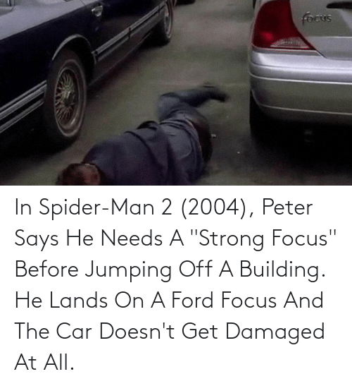"""Ford Focus: In Spider-Man 2 (2004), Peter Says He Needs A """"Strong Focus"""" Before Jumping Off A Building. He Lands On A Ford Focus And The Car Doesn't Get Damaged At All."""