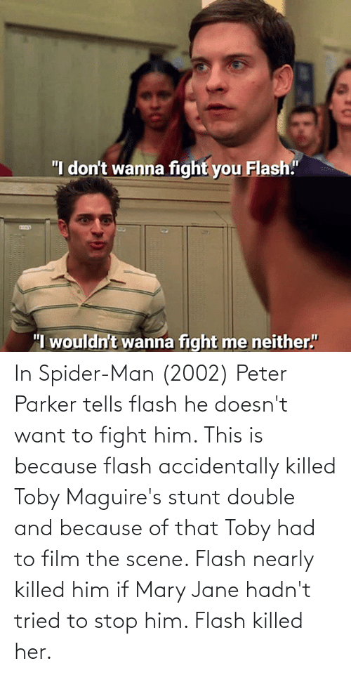 Mary Jane: In Spider-Man (2002) Peter Parker tells flash he doesn't want to fight him. This is because flash accidentally killed Toby Maguire's stunt double and because of that Toby had to film the scene. Flash nearly killed him if Mary Jane hadn't tried to stop him. Flash killed her.