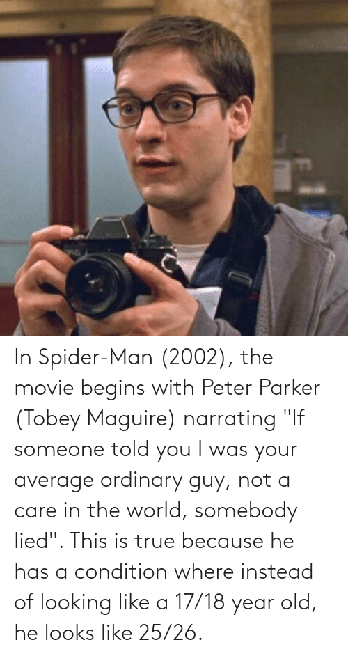 """Tobey Maguire: In Spider-Man (2002), the movie begins with Peter Parker (Tobey Maguire) narrating """"If someone told you I was your average ordinary guy, not a care in the world, somebody lied"""". This is true because he has a condition where instead of looking like a 17/18 year old, he looks like 25/26."""
