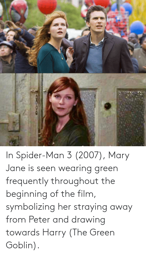 Mary Jane: In Spider-Man 3 (2007), Mary Jane is seen wearing green frequently throughout the beginning of the film, symbolizing her straying away from Peter and drawing towards Harry (The Green Goblin).