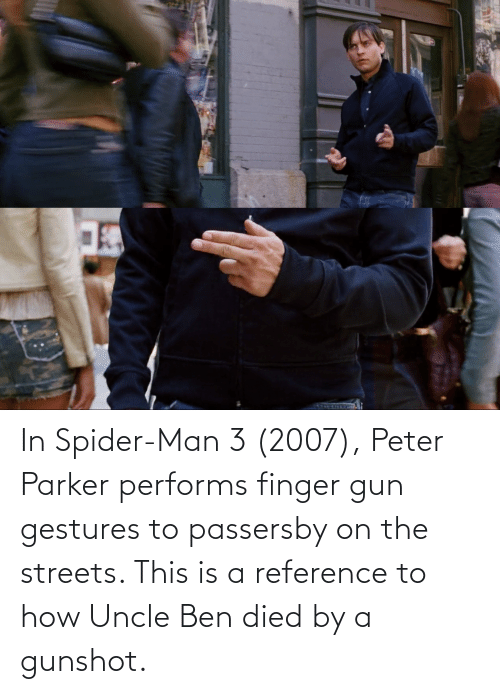 Gestures: In Spider-Man 3 (2007), Peter Parker performs finger gun gestures to passersby on the streets. This is a reference to how Uncle Ben died by a gunshot.