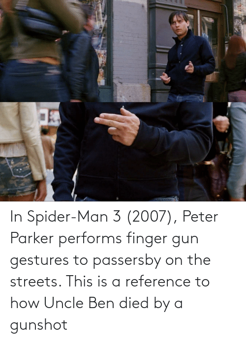 Gestures: In Spider-Man 3 (2007), Peter Parker performs finger gun gestures to passersby on the streets. This is a reference to how Uncle Ben died by a gunshot