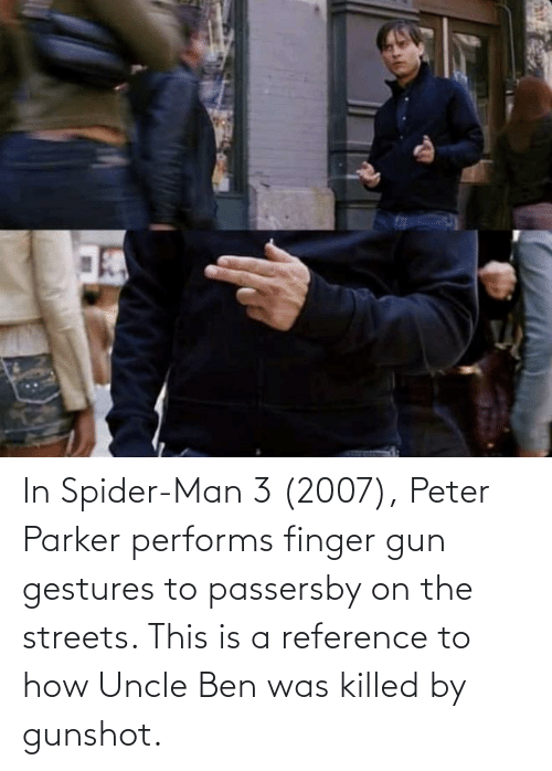 Gestures: In Spider-Man 3 (2007), Peter Parker performs finger gun gestures to passersby on the streets. This is a reference to how Uncle Ben was killed by gunshot.