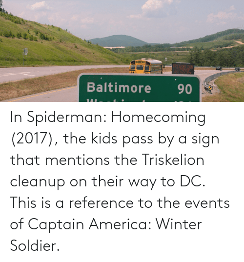 soldier: In Spiderman: Homecoming (2017), the kids pass by a sign that mentions the Triskelion cleanup on their way to DC. This is a reference to the events of Captain America: Winter Soldier.