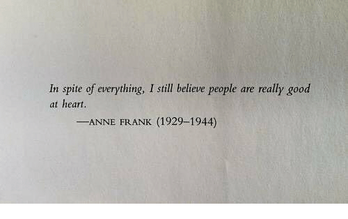 Anne Frank: In spite of everything, I still believe people are really good  at heart.  -ANNE FRANK (1929-1944)