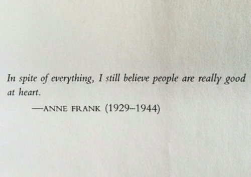 Anne Frank: In spite of everything, I still believe people are really good  at heart.  ANNE FRANK (1929-1944)