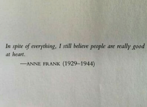 Anne Frank: In spite of everything, I still believe people are really good  at heart  -ANNE FRANK (1929-1944)