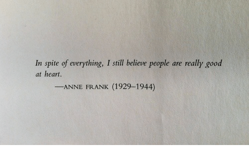 anne: In spite of everything, I still believe people are really good  at heart.  -ANNE FRANK (1929-1944)