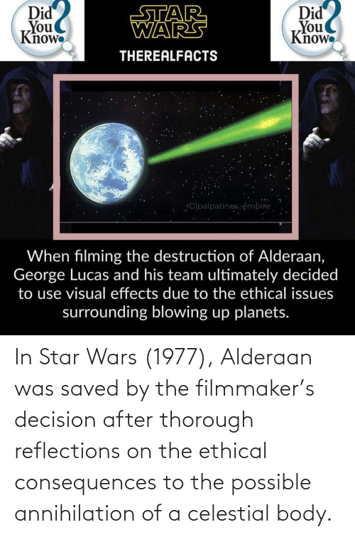 ethical: In Star Wars (1977), Alderaan was saved by the filmmaker's decision after thorough reflections on the ethical consequences to the possible annihilation of a celestial body.