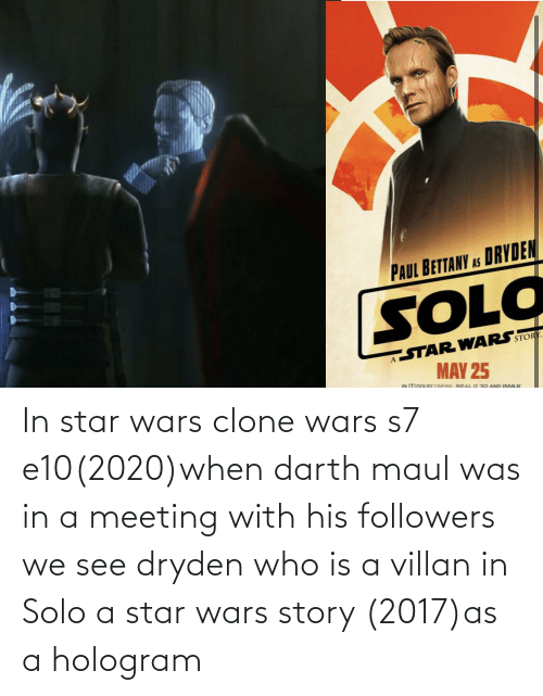 meeting: In star wars clone wars s7 e10(2020)when darth maul was in a meeting with his followers we see dryden who is a villan in Solo a star wars story (2017)as a hologram