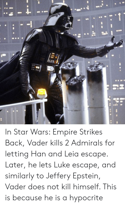 han-and-leia: In Star Wars: Empire Strikes Back, Vader kills 2 Admirals for letting Han and Leia escape. Later, he lets Luke escape, and similarly to Jeffery Epstein, Vader does not kill himself. This is because he is a hypocrite