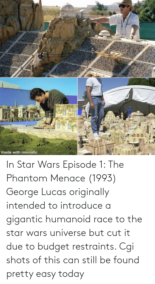 the phantom menace: In Star Wars Episode 1: The Phantom Menace (1993) George Lucas originally intended to introduce a gigantic humanoid race to the star wars universe but cut it due to budget restraints. Cgi shots of this can still be found pretty easy today