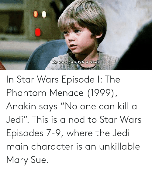 "the phantom menace: In Star Wars Episode I: The Phantom Menace (1999), Anakin says ""No one can kill a Jedi"". This is a nod to Star Wars Episodes 7-9, where the Jedi main character is an unkillable Mary Sue."