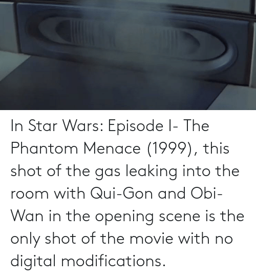 the phantom menace: In Star Wars: Episode I- The Phantom Menace (1999), this shot of the gas leaking into the room with Qui-Gon and Obi-Wan in the opening scene is the only shot of the movie with no digital modifications.