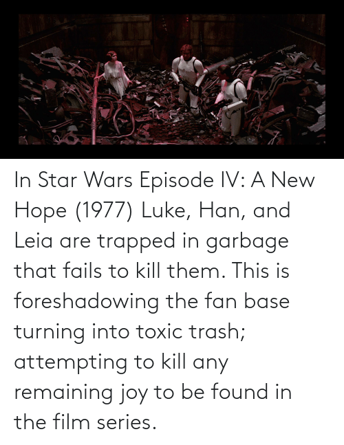 han-and-leia: In Star Wars Episode IV: A New Hope (1977) Luke, Han, and Leia are trapped in garbage that fails to kill them. This is foreshadowing the fan base turning into toxic trash; attempting to kill any remaining joy to be found in the film series.