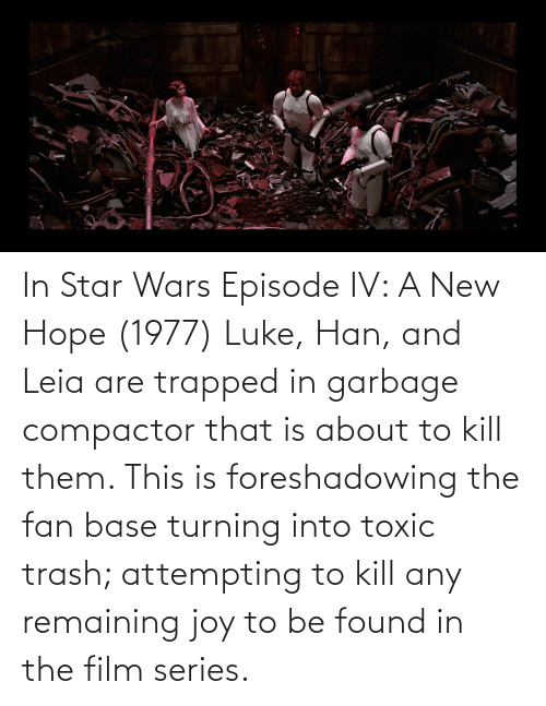 han-and-leia: In Star Wars Episode IV: A New Hope (1977) Luke, Han, and Leia are trapped in garbage compactor that is about to kill them. This is foreshadowing the fan base turning into toxic trash; attempting to kill any remaining joy to be found in the film series.