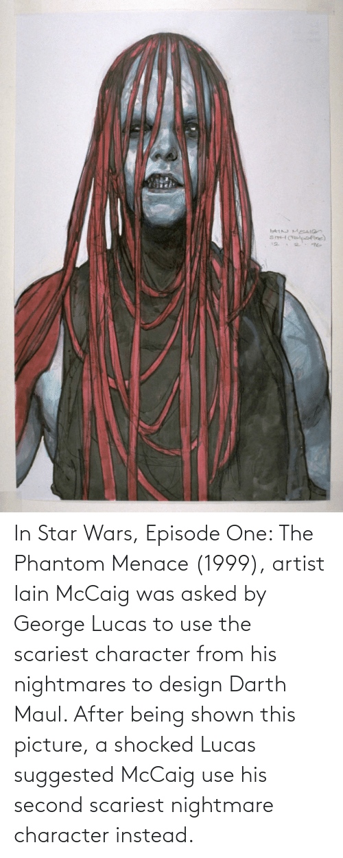 the phantom menace: In Star Wars, Episode One: The Phantom Menace (1999), artist Iain McCaig was asked by George Lucas to use the scariest character from his nightmares to design Darth Maul. After being shown this picture, a shocked Lucas suggested McCaig use his second scariest nightmare character instead.