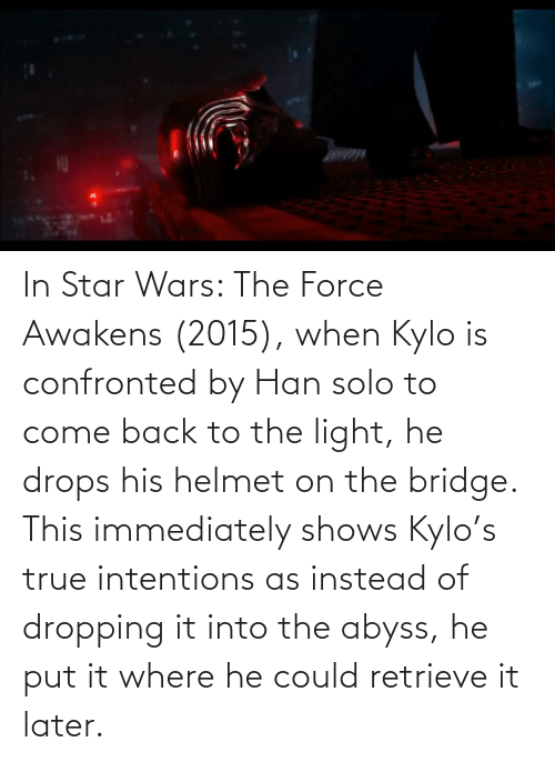 helmet: In Star Wars: The Force Awakens (2015), when Kylo is confronted by Han solo to come back to the light, he drops his helmet on the bridge. This immediately shows Kylo's true intentions as instead of dropping it into the abyss, he put it where he could retrieve it later.