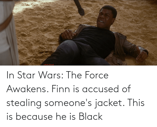jacket: In Star Wars: The Force Awakens. Finn is accused of stealing someone's jacket. This is because he is Black