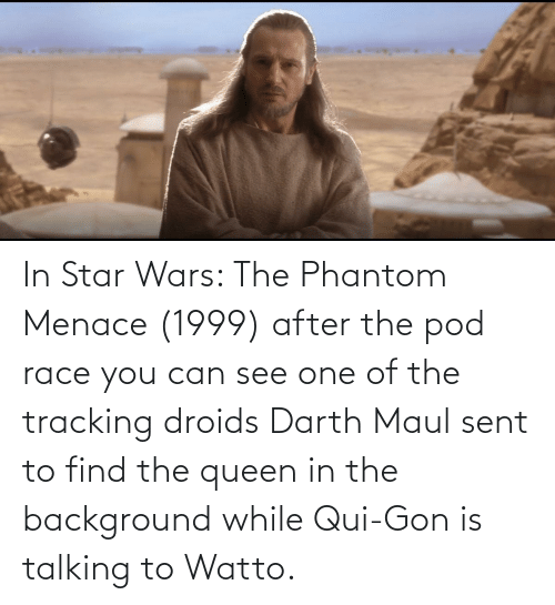 the phantom menace: In Star Wars: The Phantom Menace (1999) after the pod race you can see one of the tracking droids Darth Maul sent to find the queen in the background while Qui-Gon is talking to Watto.