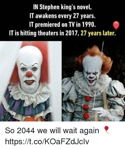 novell: IN Stephen king's novel,  II awakens every 27 years.  IT premiered on TV in 1990.  IT is hitting theaters in 2017, 27 years later. So 2044 we will wait again 🎈 https://t.co/KOaFZdJcIv
